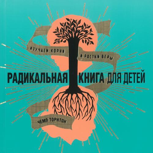Радикальная книга для детей. Изучаем корни и ростки веры.